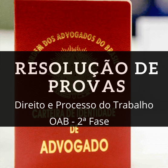 Resolução de Provas - OAB - Direito e Processo do Trabalho - 2ª Fase - Prof. Carlos Eduardo