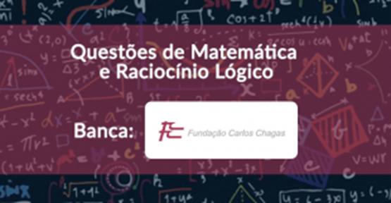 Matemática e Raciocínio Lógico – Questões da banca FCC